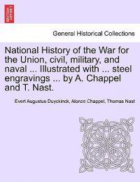 National History of the War for the Union, Civil, Military, and Naval ... Illustrated with ... Steel Engravings ... by A. Chappel and T. Nast.
