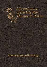 Life and Diary of the Late REV. Thomas B. Hanna
