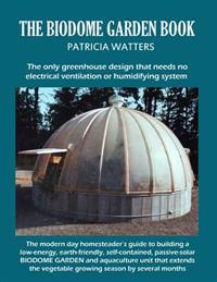 The Biodome Garden Book: Color Edition the Only Greenhouse Design That Needs No Electrical Ventilation or Humidifying System.