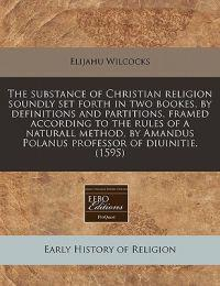 The Substance of Christian Religion Soundly Set Forth in Two Bookes, by Definitions and Partitions, Framed According to the Rules of a Naturall Method, by Amandus Polanus Professor of Diuinitie. (1595)