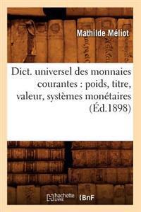 Dict. Universel Des Monnaies Courantes: Poids, Titre, Valeur, Syst�mes Mon�taires (�d.1898)