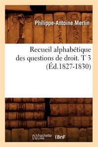 Recueil Alphabetique Des Questions de Droit. T 3 (Ed.1827-1830)