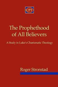 The Prophethood of All Believers: A Study in Luke's Charismatic Theology