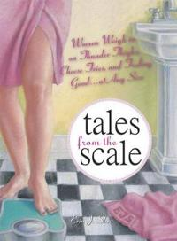 Tales from the Scale: Women Weigh in on Thunder Thighs, Cheese Fries, and Feeling Good...at Any Size
