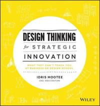 Design Thinking for Strategic Innovation: What They Can't Teach You at Busi