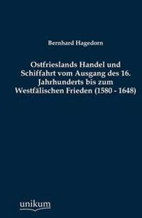 Ostfrieslands Handel Und Schiffahrt Vom Ausgang Des 16. Jahrhunderts Bis Zum Westf Lischen Frieden (1580 - 1648)
