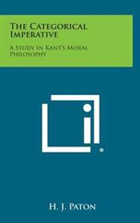 The Categorical Imperative: A Study in Kant's Moral Philosophy