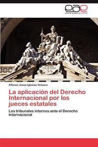 La Aplicacion del Derecho Internacional Por Los Jueces Estatales