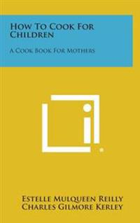 How to Cook for Children: A Cook Book for Mothers