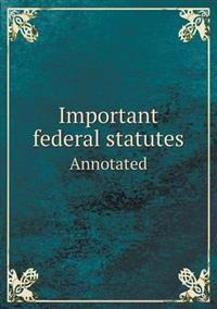 Important Federal Statutes Annotated