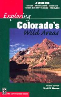 Exploring Colorado's Wild Areas: A Guide for Hikers, Backpackers, Climbers, Cross-Country Skiers, and Paddlers