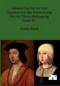 Adams Geschichte Von Spanien Seit Der Entdeckung Bis Zur Thron-Entsagung Karls IV.