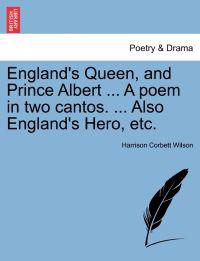 England's Queen, and Prince Albert ... a Poem in Two Cantos. ... Also England's Hero, Etc.