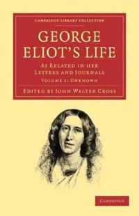 George Eliot's Life, as Related in her Letters and Journals