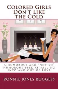 """Colored Girls Don't Like the Cold: A Humorous and """"Not So"""" Humorous Peek at Falling Into and Out of Love"""