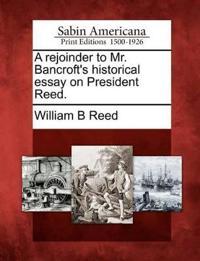 A Rejoinder to Mr. Bancroft's Historical Essay on President Reed.