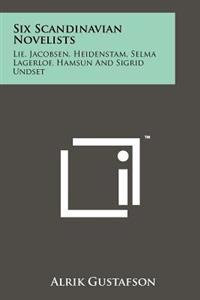 Six Scandinavian Novelists: Lie, Jacobsen, Heidenstam, Selma Lagerlof, Hamsun and Sigrid Undset