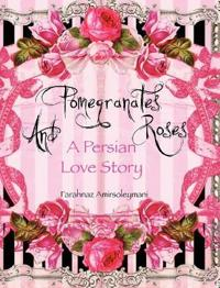 Pomegranates and Roses: A Persian Love Story