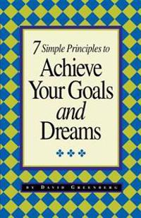 7 Simple Principles to Achieve Your Goals and Dreams