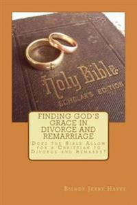 Finding God's Grace in Divorce and Remarriage: Does the Bible Allow for a Christian to Divorce and Remarry?