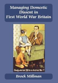 Managing Domestic Dissent in First World War Britain, 1914-1918