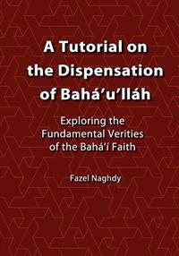 A Tutorial on the Dispensation of Baha'u'llah: Exploring the Fundamental Verities of the Baha'i Faith