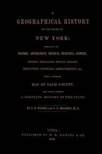 A Geographical History of the State of New York, (1848) Embracing Its History, Government, Physical Features, Climate, Geology, Mineralogy, Botany, Zoology, Education, Internal Improvements,   with a Separate Map of Each County. The Whole Forming a Com