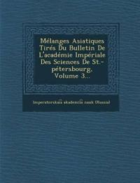 Melanges Asiatiques Tires Du Bulletin de L'Academie Imperiale Des Sciences de St.-Petersbourg, Volume 3...