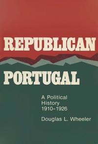 Republican Portugal: A Political History, 1910-1926
