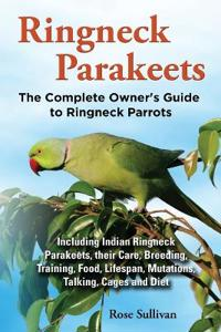 Ringneck Parakeets, The Complete Owner's Guide to Ringneck Parrots, Including Indian Ringneck Parakeets, their Care, Breeding, Training, Food, Lifespan, Mutations, Talking, Cages and Diet