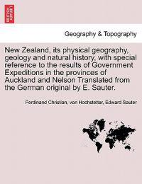 New Zealand, Its Physical Geography, Geology and Natural History, with Special Reference to the Results of Government Expeditions in the Provinces of Auckland and Nelson Translated from the German Original by E. Sauter.