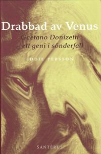 Drabbad av Venus : Gaetano Donizetti - ett geni i sönderfall
