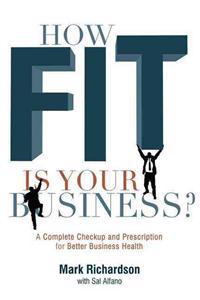 How Fit Is Your Business?: A Complete Checkup and Prescription for Better Business Health
