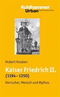 Kaiser Friedrich II. (1194-1250): Herrscher, Mensch, Mythos
