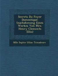 Secrets Du Foyer Domestique: (Nachahmung Eines Werkes Von Mrs. Henry Clements Ellis)