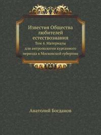 Izvestiya Obschestva Lyubitelej Estestvoznaniya Tom 4. Materialy Dlya Antropologii Kurgannogo Perioda V Moskovskoj Gubernii