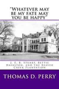 """""""Whatever May Be My Fate May You Be Happy."""": J. E. B. Stuart, Bettie Hairston, and the Beaver Creek Plantation"""