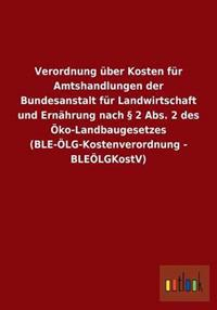 Verordnung Uber Kosten Fur Amtshandlungen Der Bundesanstalt Fur Landwirtschaft Und Ernahrung Nach 2 ABS. 2 Des Oko-Landbaugesetzes (Ble-Olg-Kostenvero