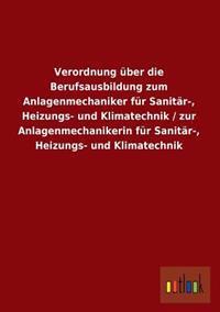 Verordnung Uber Die Berufsausbildung Zum Anlagenmechaniker Fur Sanitar-, Heizungs- Und Klimatechnik / Zur Anlagenmechanikerin Fur Sanitar-, Heizungs-