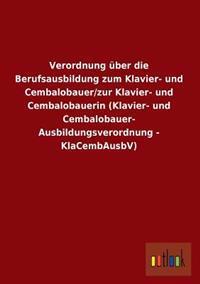 Verordnung Uber Die Berufsausbildung Zum Klavier- Und Cembalobauer/Zur Klavier- Und Cembalobauerin (Klavier- Und Cembalobauer- Ausbildungsverordnung -