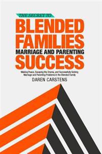 The Secret to Blended Families Marriage and Parenting Success: Making Peace, Escaping the Drama, and Successfully Solving Marriage and Parenting Probl