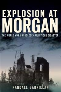 Explosion at Morgan: The World War I Middlesex Munitions Disaster