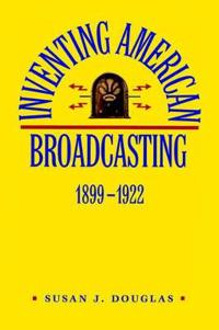 Inventing American Broadcasting 1899-1922