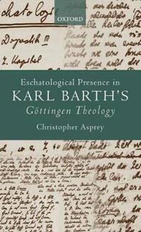 Eschatological Presence in Karl Barth's Gottingen Theology