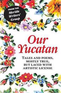 Our Yucatan: Tales and Poems, Mostly True, But Laced with Artistic License