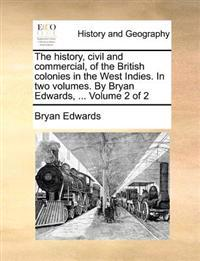 The History, Civil and Commercial, of the British Colonies in the West Indies. in Two Volumes. by Bryan Edwards, ... Volume 2 of 2