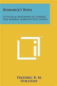 Bismarck's Rival: A Political Biography of General and Admiral Albrecht Von Stosch