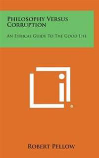 Philosophy Versus Corruption: An Ethical Guide to the Good Life