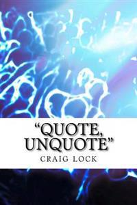 """""""Quote, Unquote"""": Quotes That I Like: Sharing Some of My Favourite Quotes"""