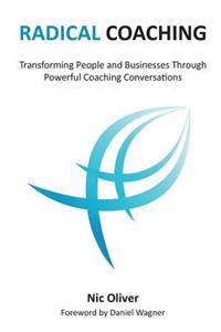 Radical Coaching: Transforming People and Businesses Through Powerful Conversations